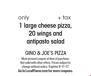 only $33.99 + tax 1 large cheese pizza, 20 wings and antipasto salad. Must present coupon at time of purchase. Not valid with other offers. Prices subject to change without notice. Expires 8-11-17. Go to LocalFlavor.com for more coupons.