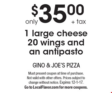 only $35.00 + tax 1 large cheese 20 wings and an antipasto. Must present coupon at time of purchase. Not valid with other offers. Prices subject to change without notice. Expires 12-1-17.Go to LocalFlavor.com for more coupons.