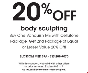 20% Off body sculpting. Buy One Vanquish ME with Cellutone Package, Get 2nd Package of Equal or Lesser Value 20% Off!. With this coupon. Not valid with other offers or prior services. Expires 8-31-17.Go to LocalFlavor.com for more coupons.