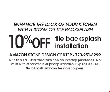 Enhance the look of your kitchen with a stone or tile backsplash. 10% Off tile backsplash installation. With this ad. Offer valid with new countertop purchases. Not valid with other offers or prior purchases. Expires 3-9-18. Go to LocalFlavor.com for more coupons.
