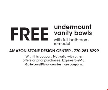 Free undermount vanity bowls with full bathroom remodel. With this coupon. Not valid with other offers or prior purchases. Expires 3-9-18. Go to LocalFlavor.com for more coupons.