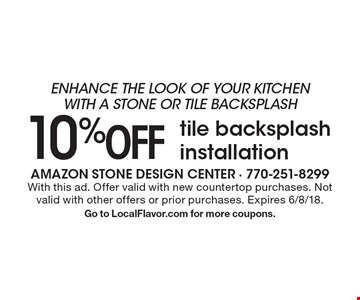 enhance the look of your kitchen with a stone or tile backsplash 10%off tile backsplash installation. With this ad. Offer valid with new countertop purchases. Not valid with other offers or prior purchases. Expires 6/8/18.Go to LocalFlavor.com for more coupons.