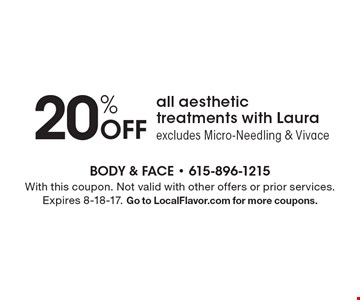20% Off all aesthetic treatments with Laura. Excludes Micro-Needling & Vivace. With this coupon. Not valid with other offers or prior services. Expires 8-18-17. Go to LocalFlavor.com for more coupons.
