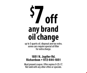 $7 off any brand oil change. Up to 5 quarts oil. Disposal and tax extra. Some cars require special oil filter for extra charge. Must present coupon. Offer expires 8-25-17. Not valid with any other offers or specials.