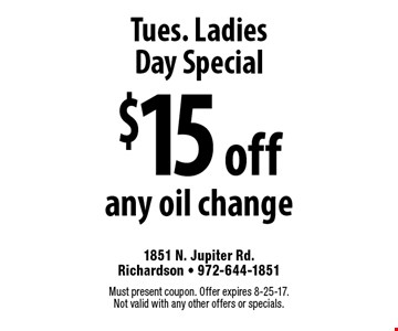 Tues. Ladies Day Special: $15 off any oil change. Must present coupon. Offer expires 8-25-17. Not valid with any other offers or specials.