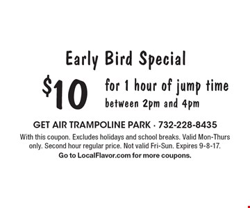 Early Bird Special $10 for 1 hour of jump time between 2pm and 4pm. With this coupon. Excludes holidays and school breaks. Valid Mon-Thurs only. Second hour regular price. Not valid Fri-Sun. Expires 9-8-17. Go to LocalFlavor.com for more coupons.