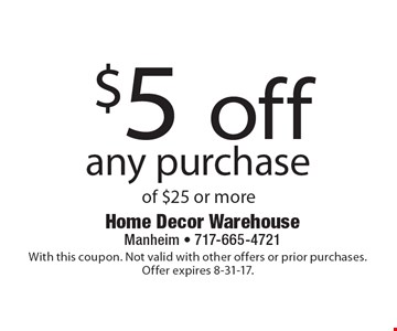$5 off any purchase of $25 or more. With this coupon. Not valid with other offers or prior purchases. Offer expires 8-31-17.