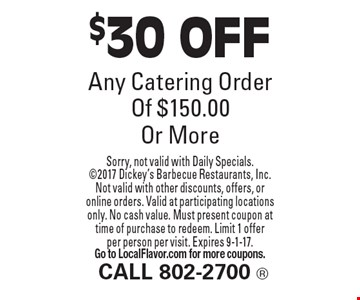 $30 OFF Any Catering Order Of $150.00 Or More. Sorry, not valid with Daily Specials. 2017 Dickey's Barbecue Restaurants, Inc.Not valid with other discounts, offers, or online orders. Valid at participating locations only. No cash value. Must present coupon at time of purchase to redeem. Limit 1 offer per person per visit. Expires 9-1-17. Go to LocalFlavor.com for more coupons.