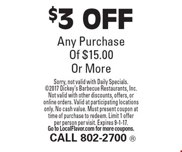 $3 OFF Any Purchase Of $15.00 Or More. Sorry, not valid with Daily Specials. 2017 Dickey's Barbecue Restaurants, Inc. Not valid with other discounts, offers, or online orders. Valid at participating locations only. No cash value. Must present coupon at time of purchase to redeem. Limit 1 offer per person per visit. Expires 9-1-17. Go to LocalFlavor.com for more coupons.