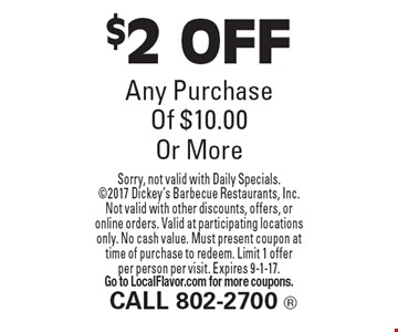 $2 OFF Any Purchase Of $10.00 Or More. Sorry, not valid with Daily Specials. 2017 Dickey's Barbecue Restaurants, Inc. Not valid with other discounts, offers, or online orders. Valid at participating locations only. No cash value. Must present coupon at time of purchase to redeem. Limit 1 offer per person per visit. Expires 9-1-17. Go to LocalFlavor.com for more coupons.