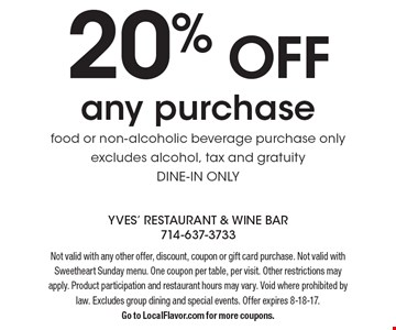 20% off any purchase. Food or non-alcoholic beverage purchase only. Excludes alcohol, tax and gratuity. Dine-in only. Not valid with any other offer, discount, coupon or gift card purchase. Not valid with Sweetheart Sunday menu. One coupon per table, per visit. Other restrictions may apply. Product participation and restaurant hours may vary. Void where prohibited by law. Excludes group dining and special events. Offer expires 8-18-17. Go to LocalFlavor.com for more coupons.