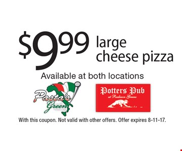 $9.99 large cheese pizza. With this coupon. Not valid with other offers. Offer expires 8-11-17.