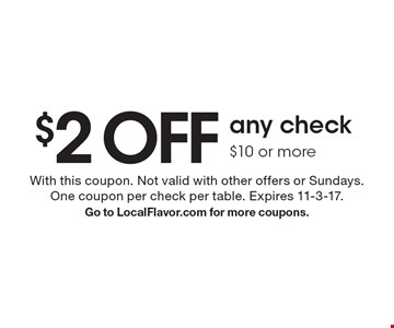 $2 off any check $10 or more. With this coupon. Not valid with other offers or Sundays. One coupon per check per table. Expires 11-3-17. Go to LocalFlavor.com for more coupons.