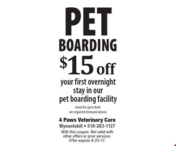 Pet Boarding. $15 off your first overnight stay in our pet boarding facility. Must be up to date on required immunizations. With this coupon. Not valid with other offers or prior services. Offer expires 8-25-17.