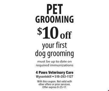 Pet Grooming. $10 off your first dog grooming. Must be up to date on required immunizations. With this coupon. Not valid with other offers or prior services. Offer expires 8-25-17.