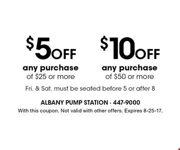 $10 Off any purchase of $50 or more. $5 Off any purchase of $25 or more.  Fri. & Sat. must be seated before 5 or after 8. With this coupon. Not valid with other offers. Expires 8-25-17.