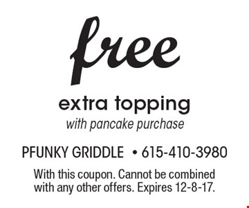 free extra topping with pancake purchase. With this coupon. Cannot be combined with any other offers. Expires 12-8-17.