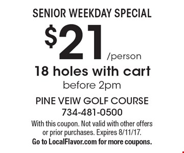 SENIOR WEEKDAY SPECIAL! $21/person 18 holes with cart before 2pm. With this coupon. Not valid with other offers or prior purchases. Expires 8/11/17.Go to LocalFlavor.com for more coupons.