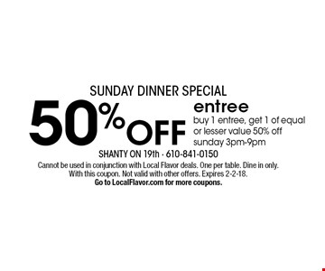 50% OFF entree. Buy 1 entree, get 1 of equal or lesser value 50% off. Sunday 3pm-9pm. Cannot be used in conjunction with Local Flavor deals. One per table. Dine in only. With this coupon. Not valid with other offers. Expires 2-2-18. Go to LocalFlavor.com for more coupons.