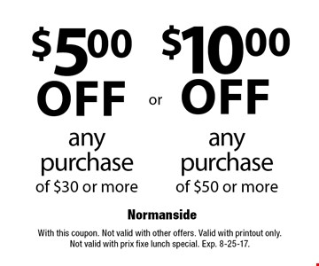 $10.00 off any purchase of $50 or more OR $5.00 off any purchase of $30 or more. With this coupon. Not valid with other offers. Valid with printout only. Not valid with prix fixe lunch special. Exp. 8-25-17.