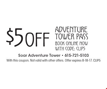 $5 OFF Adventure Tower Pass. Book online now with code: CLIP5. With this coupon. Not valid with other offers. Offer expires 8-18-17. CLIP5