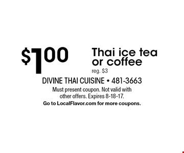 $1.00 Thai ice tea or coffee, reg. $3. Must present coupon. Not valid with other offers. Expires 8-18-17. Go to LocalFlavor.com for more coupons.