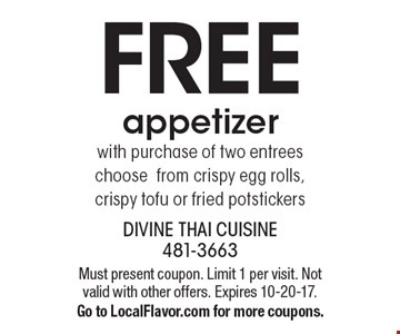 FREE. appetizer. with purchase of two entrees choose from crispy egg rolls, crispy tofu or fried potstickers. Must present coupon. Limit 1 per visit. Not valid with other offers. Expires 10-20-17. Go to LocalFlavor.com for more coupons.