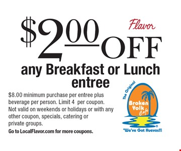 $2.00 off any Breakfast or Lunch entree. $8.00 minimum purchase per entree plus beverage per person. Limit 4 per coupon. Not valid on weekends or holidays or with any other coupon, specials, catering or private groups. Go to LocalFlavor.com for more coupons.