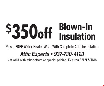 $350 off Blown-In Insulation. Plus a FREE Water Heater Wrap With Complete Attic Installation. Not valid with other offers or special pricing. Expires 8/4/17. TMS