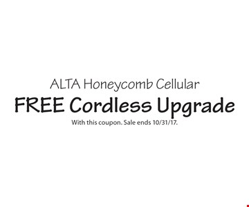 FREE Cordless Upgrade ALTA Honeycomb Cellular. With this coupon. Sale ends 10/31/17.