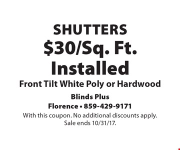 $30/Sq. Ft. Installed Shutters Front Tilt White Poly or Hardwood. With this coupon. No additional discounts apply. Sale ends 10/31/17.