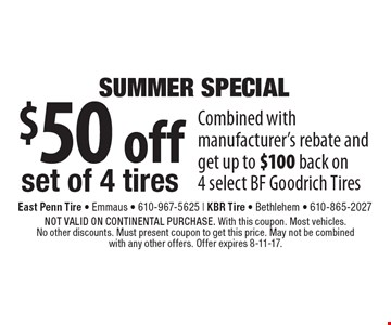 Summer Special. $50 off set of 4 tires. Combined with manufacturer's rebate and get up to $100 back on 4 select BF Goodrich Tires. NOT VALID ON CONTINENTAL PURCHASE. With this coupon. Most vehicles. No other discounts. Must present coupon to get this price. May not be combined with any other offers. Offer expires 8-11-17.