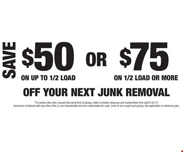 $50 Off Your Next Junk Removal On Up To 1/2 Load OR $75 Off Your Next Junk Removal On 1/2 Load Or More. *To redeem this offer, present this ad at time of pickup. Valid in Greater Syracuse and Central New York until 9-30-17. Cannot be combined with any other offer, is non-transferable and non-redeemable for cash. Limit of one coupon per pickup. Not applicable on minimum jobs.
