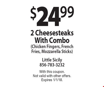 $24.99 2 Cheesesteaks With Combo (Chicken Fingers, French Fries, Mozzarella Sticks). With this coupon. Not valid with other offers. Expires 1/1/18.