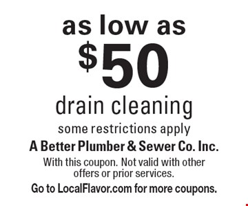 as low as $50 drain cleaningsome restrictions apply. With this coupon. Not valid with other offers or prior services. Go to LocalFlavor.com for more coupons.