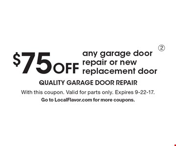 $75 Off any garage door repair or new replacement door. With this coupon. Valid for parts only. Expires 9-22-17. Go to LocalFlavor.com for more coupons.