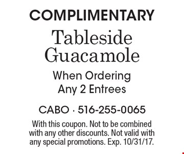 COMPLIMENTARY Tableside Guacamole When Ordering Any 2 Entrees. With this coupon. Not to be combined with any other discounts. Not valid with any special promotions. Exp. 10/31/17.