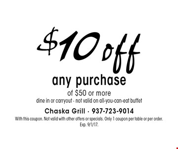 $10 off any purchase of $50 or more. Dine in or carryout. Not valid on all-you-can-eat buffet. With this coupon. Not valid with other offers or specials. Only 1 coupon per table or per order. Exp. 9/1/17.