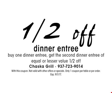 1/2 off dinner entree. Buy one dinner entree, get the second dinner entree of equal or lesser value 1/2 off. With this coupon. Not valid with other offers or specials. Only 1 coupon per table or per order. Exp. 9/1/17.