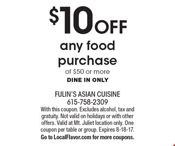 $10 Off any food purchase of $50 or more. Dine in only. With this coupon. Excludes alcohol, tax and gratuity. Not valid on holidays or with other offers. Valid at Mt. Juliet location only. One coupon per table or group. Expires 8-18-17. Go to LocalFlavor.com for more coupons.