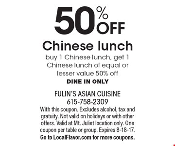50% OFF Chinese lunch. Buy 1 Chinese lunch, get 1 Chinese lunch of equal or lesser value 50% off. Dine in only. With this coupon. Excludes alcohol, tax and gratuity. Not valid on holidays or with other offers. Valid at Mt. Juliet location only. One coupon per table or group. Expires 8-18-17. Go to LocalFlavor.com for more coupons.
