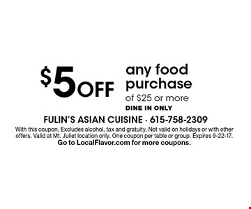 $5 Off any food purchase of $25 or more. Dine in only. With this coupon. Excludes alcohol, tax and gratuity. Not valid on holidays or with other offers. Valid at Mt. Juliet location only. One coupon per table or group. Expires 9-22-17. Go to LocalFlavor.com for more coupons.