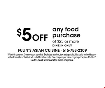 $5 Off any food purchase of $25 or more Dine in only. With this coupon. One coupon per visit. Excludes alcohol, tax and gratuity. Not valid on holidays or with other offers. Valid at Mt. Juliet location only. One coupon per table or group. Expires 10-27-17. Go to LocalFlavor.com for more coupons.