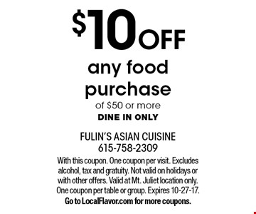 $10 Off any food purchase of $50 or more Dine in only. With this coupon. One coupon per visit. Excludes alcohol, tax and gratuity. Not valid on holidays or with other offers. Valid at Mt. Juliet location only. One coupon per table or group. Expires 10-27-17. Go to LocalFlavor.com for more coupons.