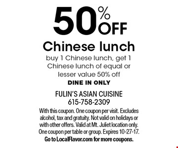 50% OFF Chinese lunch buy 1 Chinese lunch, get 1 Chinese lunch of equal or lesser value 50% off Dine in only. With this coupon. One coupon per visit. Excludes alcohol, tax and gratuity. Not valid on holidays or with other offers. Valid at Mt. Juliet location only. One coupon per table or group. Expires 10-27-17. Go to LocalFlavor.com for more coupons.