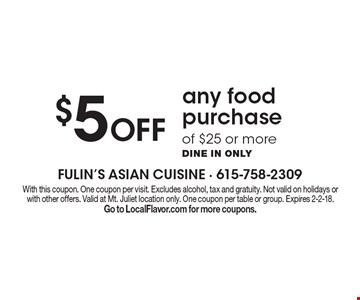 $5 Off any food purchase of $25 or more. Dine in only. With this coupon. One coupon per visit. Excludes alcohol, tax and gratuity. Not valid on holidays or with other offers. Valid at Mt. Juliet location only. One coupon per table or group. Expires 2-2-18. Go to LocalFlavor.com for more coupons.