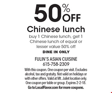 50% OFF Chinese lunch. Buy 1 Chinese lunch, get 1 Chinese lunch of equal or lesser value 50% off. Dine in only. With this coupon. One coupon per visit. Excludes alcohol, tax and gratuity. Not valid on holidays or with other offers. Valid at Mt. Juliet location only. One coupon per table or group. Expires 2-2-18. Go to LocalFlavor.com for more coupons.
