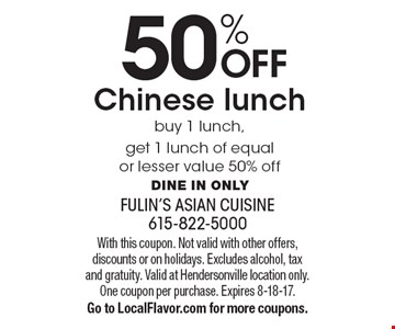 50% OFF Chinese lunch. Buy 1 lunch, get 1 lunch of equal or lesser value 50% off. Dine in only. With this coupon. Not valid with other offers, discounts or on holidays. Excludes alcohol, tax and gratuity. Valid at Hendersonville location only. One coupon per purchase. Expires 8-18-17. Go to LocalFlavor.com for more coupons.