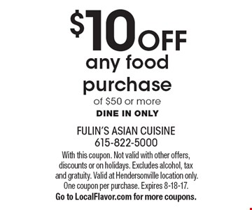 $10 Off any food purchase of $50 or more. Dine in only. With this coupon. Not valid with other offers, discounts or on holidays. Excludes alcohol, tax and gratuity. Valid at Hendersonville location only. One coupon per purchase. Expires 8-18-17. Go to LocalFlavor.com for more coupons.