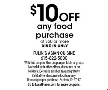 $10 Off any food purchase of $50 or more Dine in only. With this coupon. One coupon per table or group. Not valid with other offers, discounts or on holidays. Excludes alcohol, tax and gratuity. Valid at Hendersonville location only. One coupon per purchase. Expires 10-27-17. Go to LocalFlavor.com for more coupons.